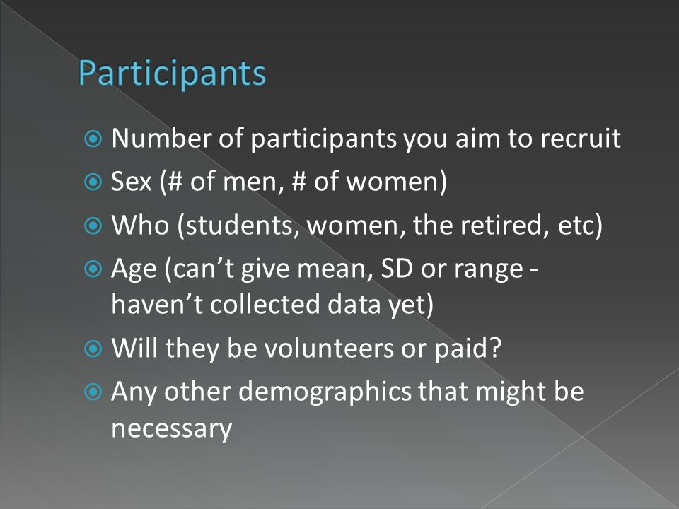 Number of participants you aim to recruit Sex (# of men, # of women) Who (students, women, the retired, etc) Age (cant give mean, SD or range - havent collected data yet) Will they be volunteers or paid.