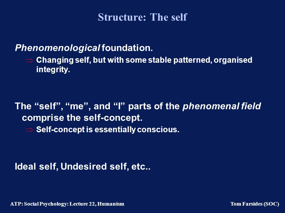 ATP: Social Psychology: Lecture 22, Humanism Tom Farsides (SOC) Lecture contents Structure The self Measures of the self-concept Process Self-actualization Self-congruence Positive regard Maslow