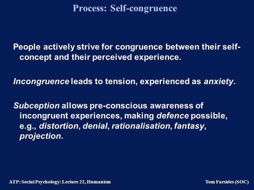 ATP: Social Psychology: Lecture 22, Humanism Tom Farsides (SOC) Process: Self-consistency Lecky (1945) Rather than seeking pleasure and the avoidance of pain, Organisms strive to maintain self-structure.