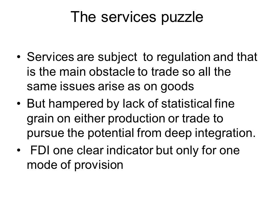 The services puzzle Services are subject to regulation and that is the main obstacle to trade so all the same issues arise as on goods But hampered by lack of statistical fine grain on either production or trade to pursue the potential from deep integration.