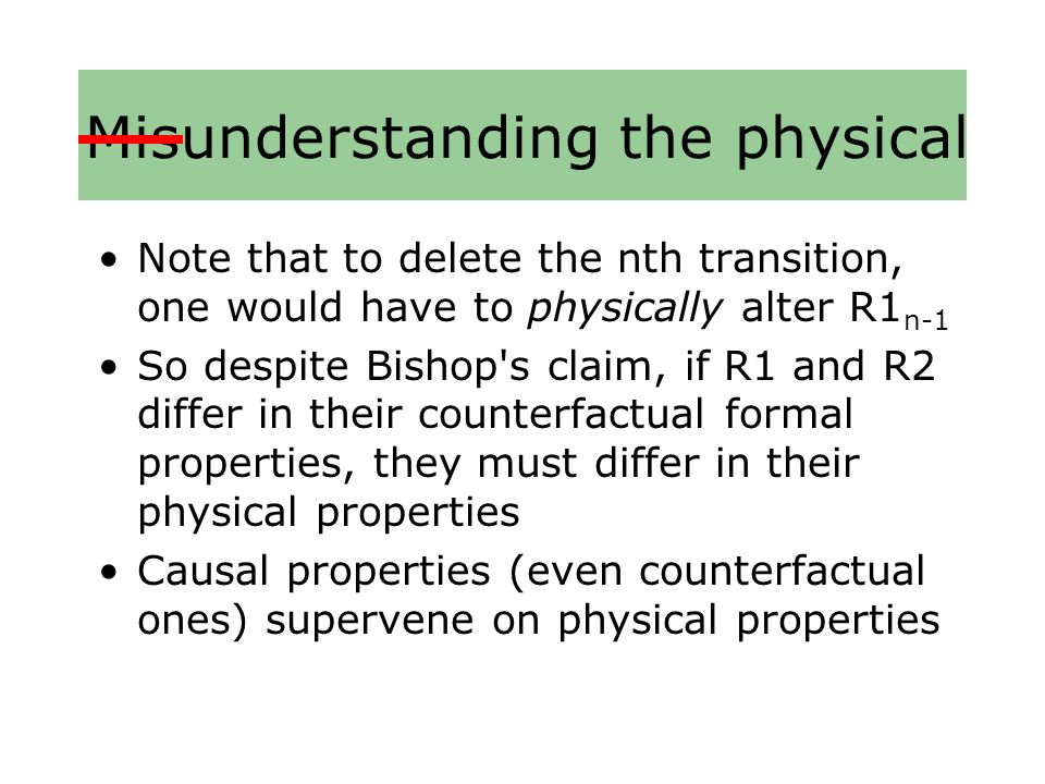 Misunderstanding the physical Note that to delete the nth transition, one would have to physically alter R1 n-1 So despite Bishop s claim, if R1 and R2 differ in their counterfactual formal properties, they must differ in their physical properties Causal properties (even counterfactual ones) supervene on physical properties