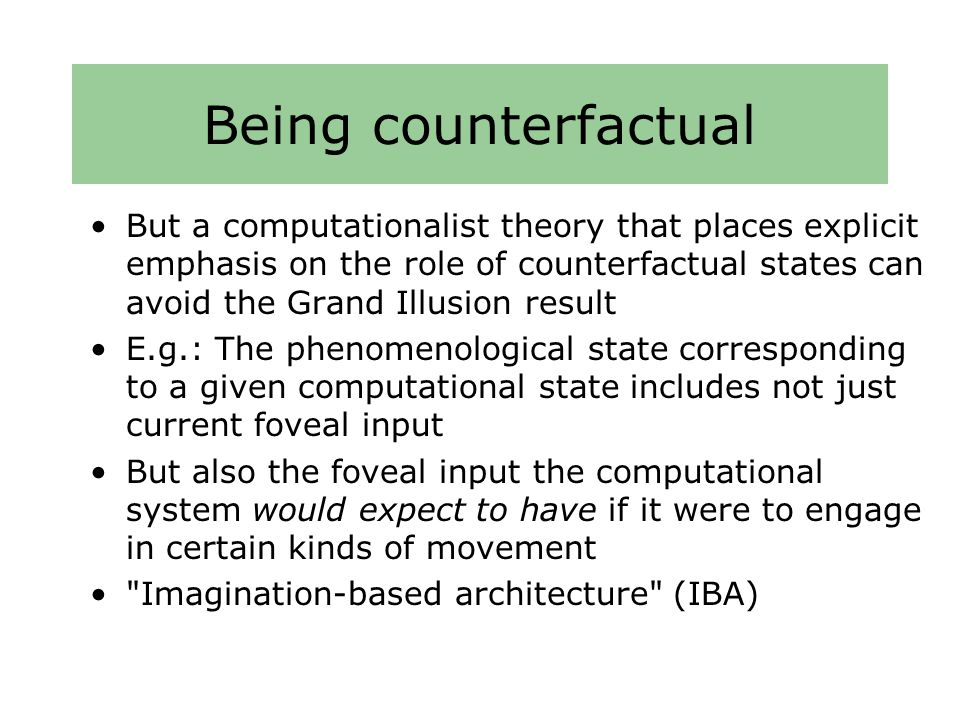 Being counterfactual But a computationalist theory that places explicit emphasis on the role of counterfactual states can avoid the Grand Illusion result E.g.: The phenomenological state corresponding to a given computational state includes not just current foveal input But also the foveal input the computational system would expect to have if it were to engage in certain kinds of movement Imagination-based architecture (IBA)