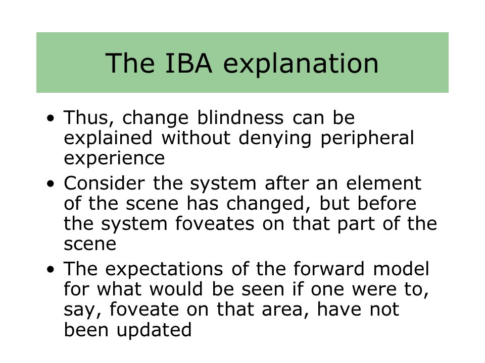 The IBA explanation Thus, change blindness can be explained without denying peripheral experience Consider the system after an element of the scene has changed, but before the system foveates on that part of the scene The expectations of the forward model for what would be seen if one were to, say, foveate on that area, have not been updated