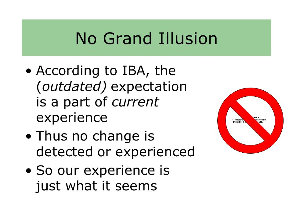 No Grand Illusion According to IBA, the (outdated) expectation is a part of current experience Thus no change is detected or experienced So our experience is just what it seems