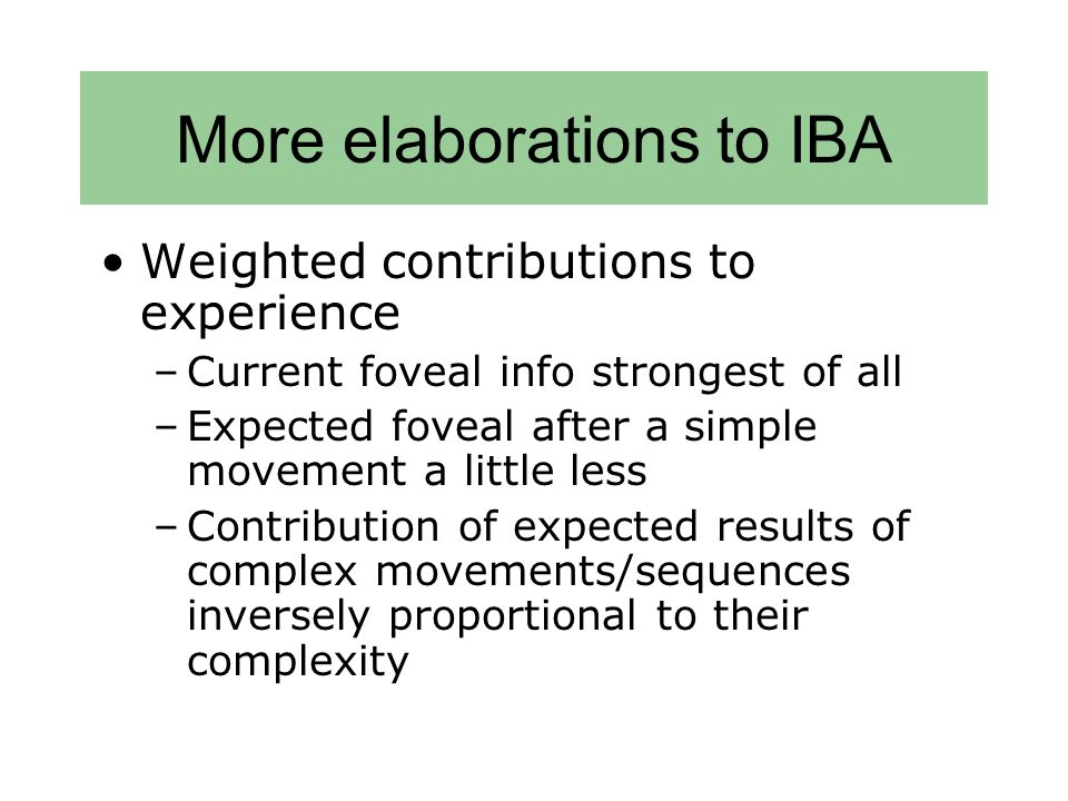 More elaborations to IBA Weighted contributions to experience –Current foveal info strongest of all –Expected foveal after a simple movement a little less –Contribution of expected results of complex movements/sequences inversely proportional to their complexity