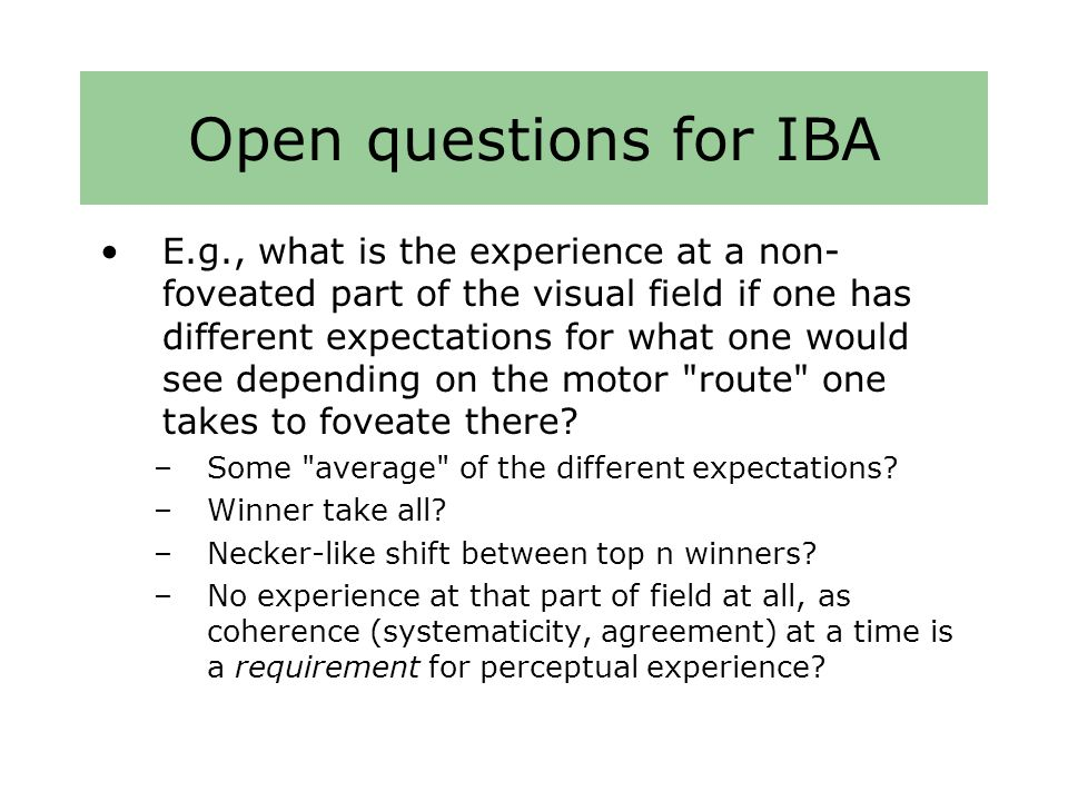 Open questions for IBA E.g., what is the experience at a non- foveated part of the visual field if one has different expectations for what one would see depending on the motor route one takes to foveate there.