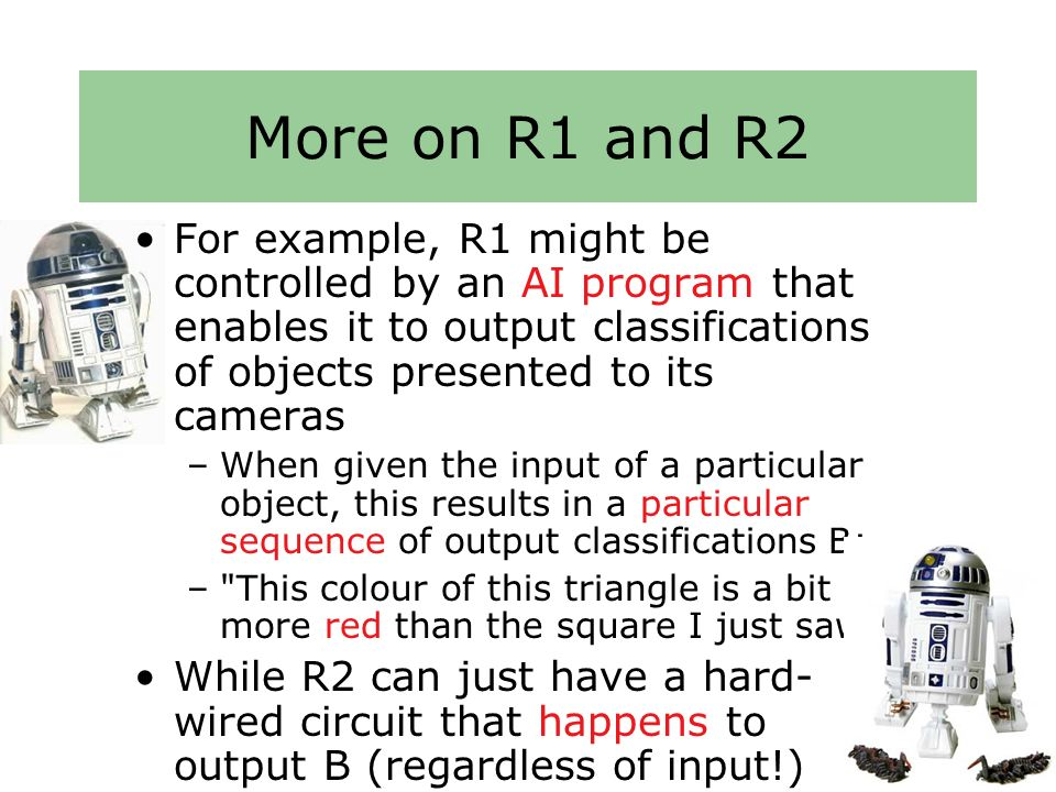 More on R1 and R2 For example, R1 might be controlled by an AI program that enables it to output classifications of objects presented to its cameras –When given the input of a particular object, this results in a particular sequence of output classifications B: – This colour of this triangle is a bit more red than the square I just saw While R2 can just have a hard- wired circuit that happens to output B (regardless of input!)