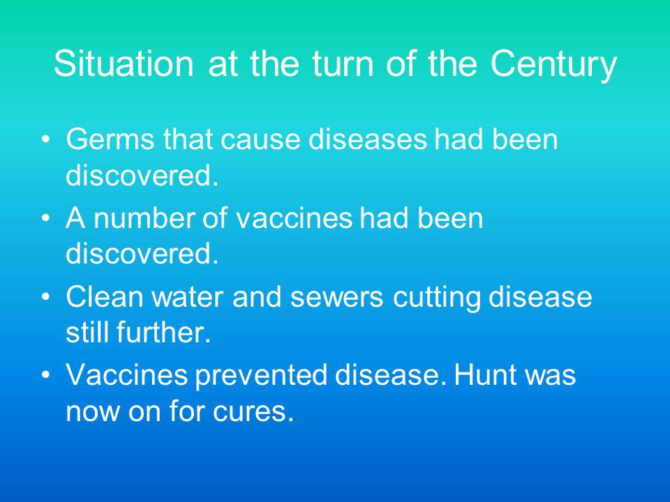 Situation at the turn of the Century Germs that cause diseases had been discovered. A number of vaccines had been discovered. Clean water and sewers c