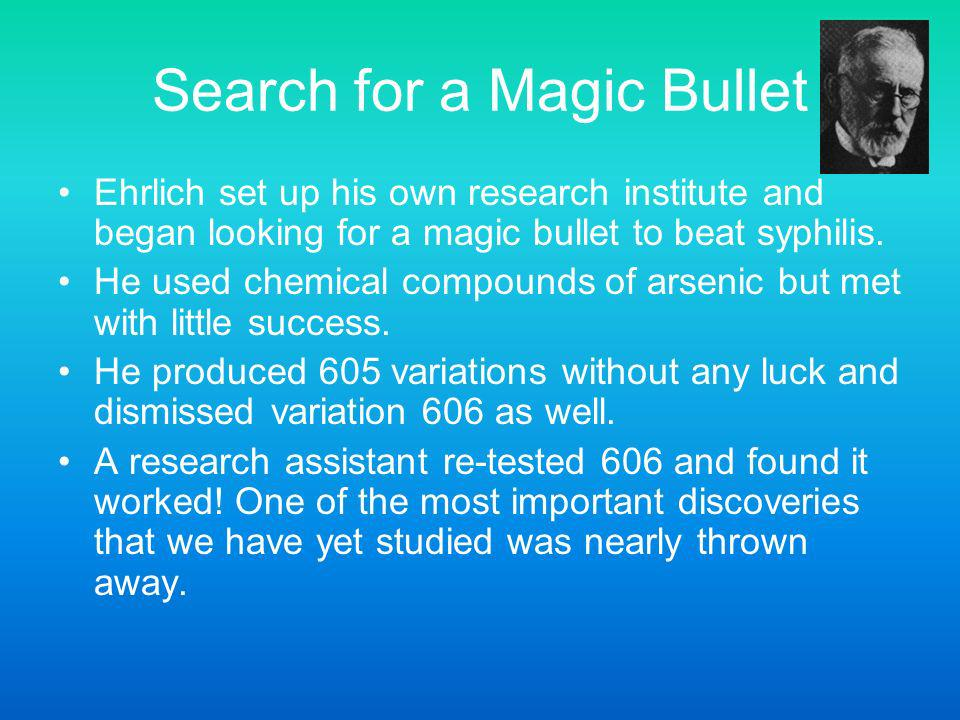 Search for a Magic Bullet Ehrlich set up his own research institute and began looking for a magic bullet to beat syphilis. He used chemical compounds