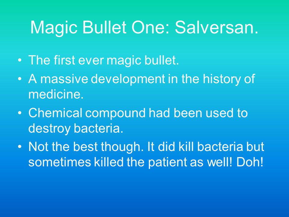 Magic Bullet One: Salversan. The first ever magic bullet. A massive development in the history of medicine. Chemical compound had been used to destroy