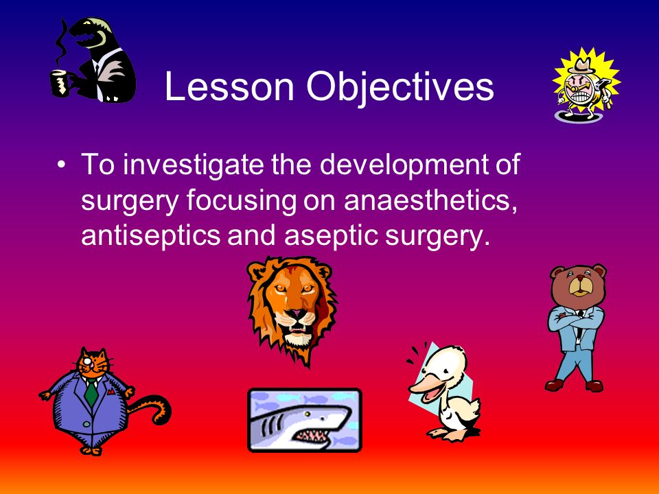 Lesson Objectives To investigate the development of surgery focusing on anaesthetics, antiseptics and aseptic surgery.