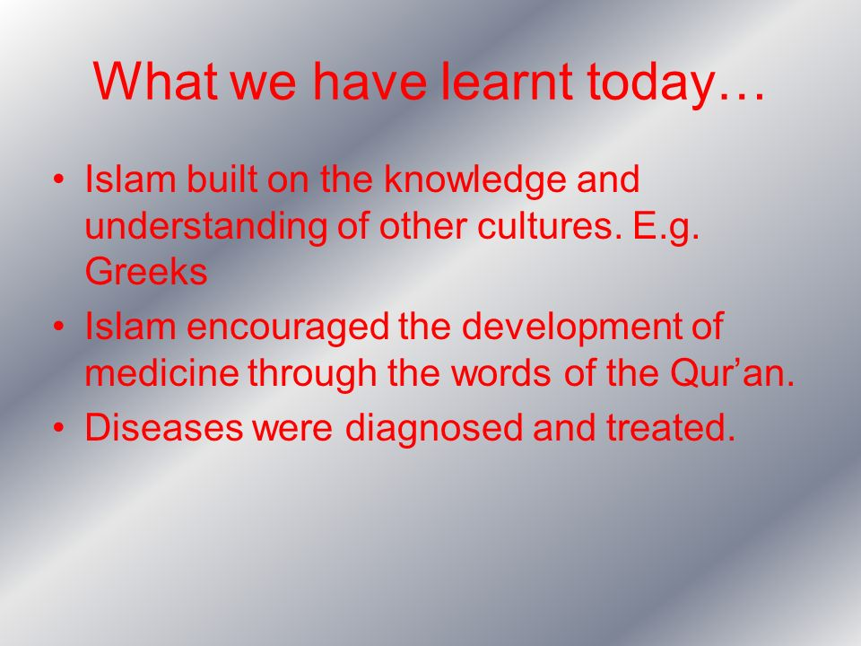 What we have learnt today… Islam built on the knowledge and understanding of other cultures. E.g. Greeks Islam encouraged the development of medicine