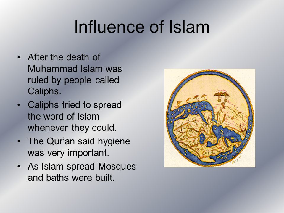 Influence of Islam After the death of Muhammad Islam was ruled by people called Caliphs. Caliphs tried to spread the word of Islam whenever they could