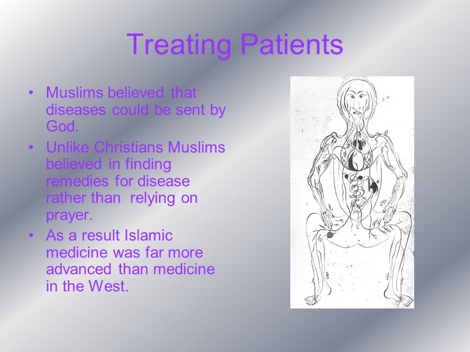 Treating Patients Muslims believed that diseases could be sent by God. Unlike Christians Muslims believed in finding remedies for disease rather than