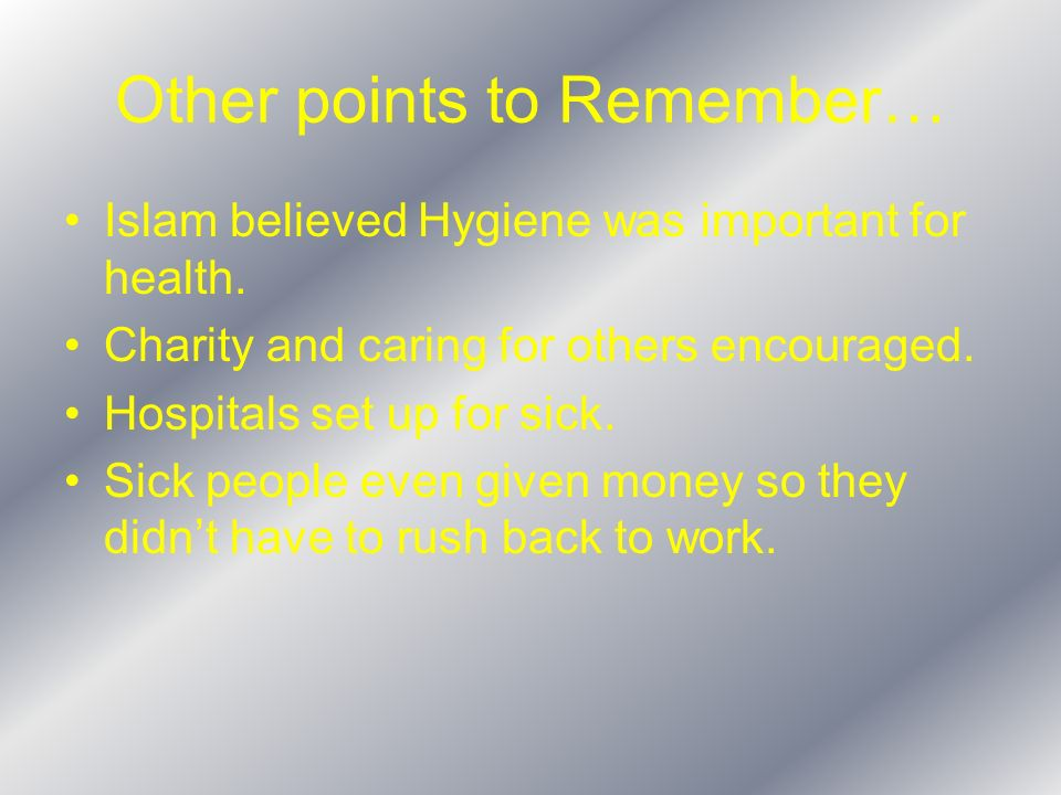 Other points to Remember… Islam believed Hygiene was important for health. Charity and caring for others encouraged. Hospitals set up for sick. Sick p