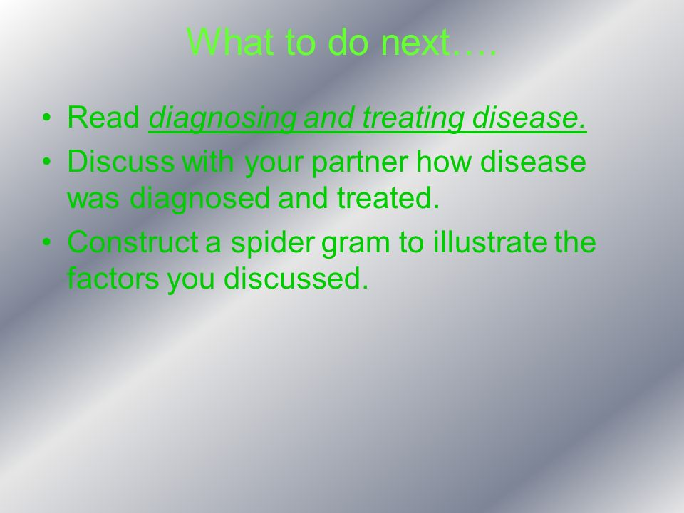What to do next…. Read diagnosing and treating disease. Discuss with your partner how disease was diagnosed and treated. Construct a spider gram to il