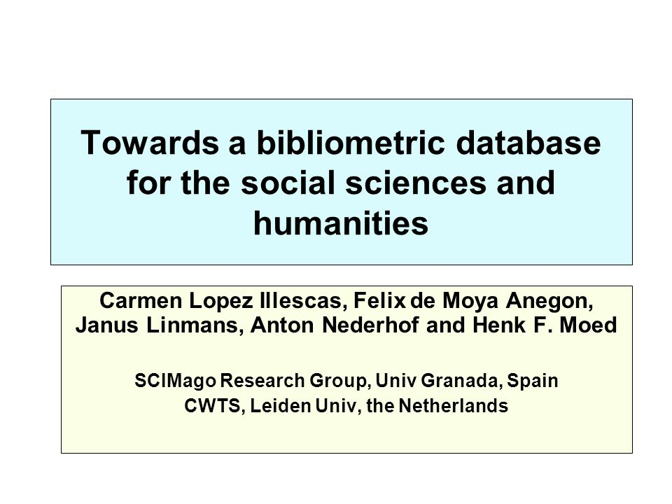 Towards a bibliometric database for the social sciences and humanities Carmen Lopez Illescas, Felix de Moya Anegon, Janus Linmans, Anton Nederhof and