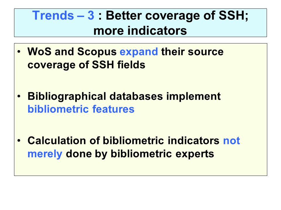 Trends – 3 : Better coverage of SSH; more indicators WoS and Scopus expand their source coverage of SSH fields Bibliographical databases implement bibliometric features Calculation of bibliometric indicators not merely done by bibliometric experts