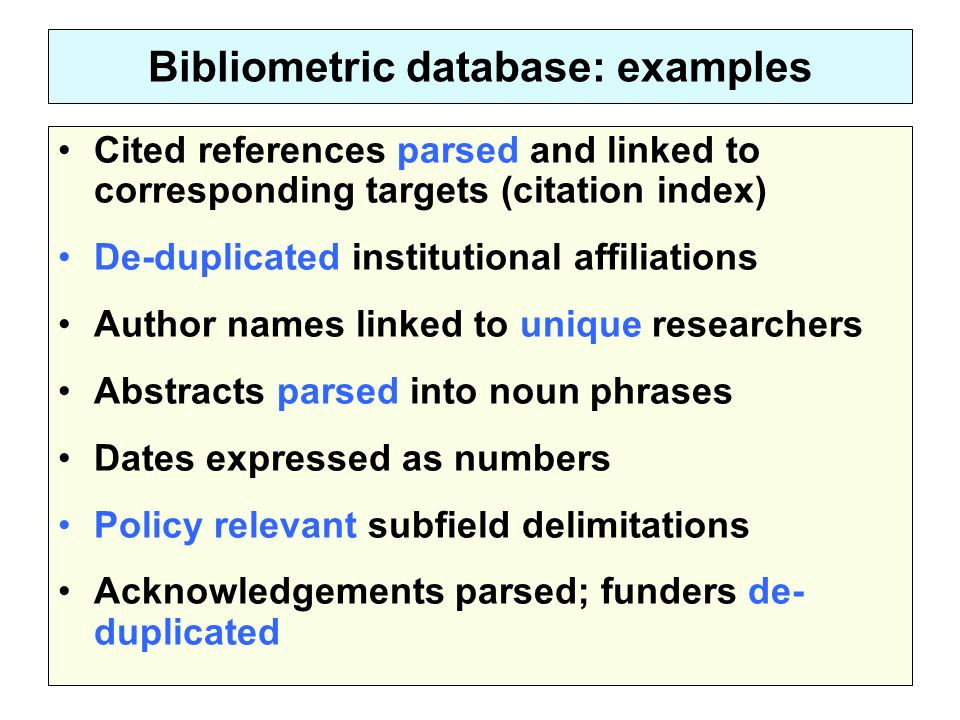 Bibliometric database: examples Cited references parsed and linked to corresponding targets (citation index) De-duplicated institutional affiliations Author names linked to unique researchers Abstracts parsed into noun phrases Dates expressed as numbers Policy relevant subfield delimitations Acknowledgements parsed; funders de- duplicated