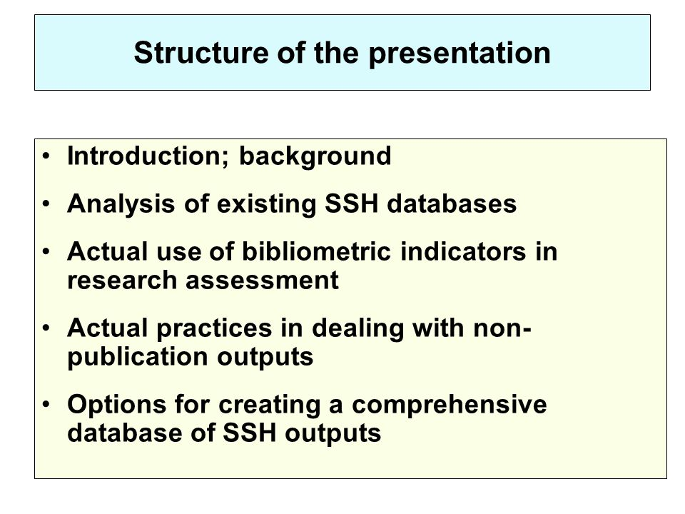Structure of the presentation Introduction; background Analysis of existing SSH databases Actual use of bibliometric indicators in research assessment Actual practices in dealing with non- publication outputs Options for creating a comprehensive database of SSH outputs