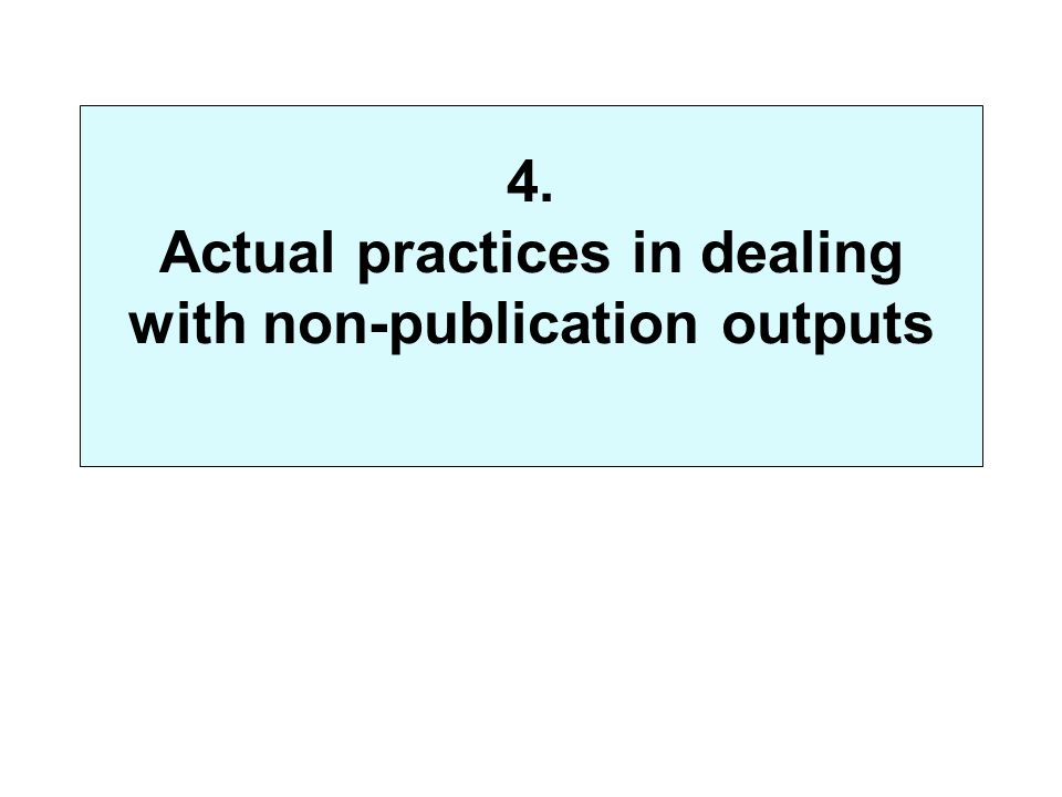 4. Actual practices in dealing with non-publication outputs