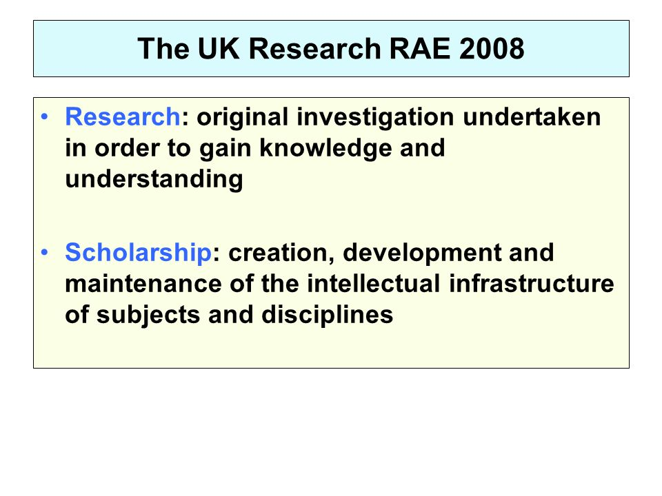 The UK Research RAE 2008 Research: original investigation undertaken in order to gain knowledge and understanding Scholarship: creation, development and maintenance of the intellectual infrastructure of subjects and disciplines