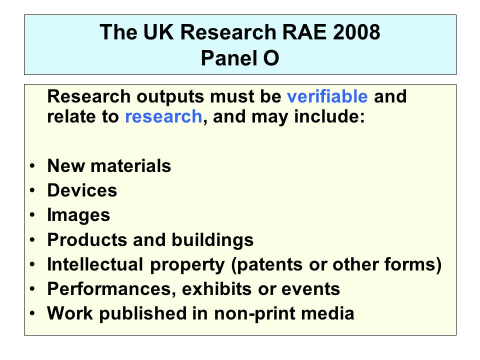 The UK Research RAE 2008 Panel O Research outputs must be verifiable and relate to research, and may include: New materials Devices Images Products and buildings Intellectual property (patents or other forms) Performances, exhibits or events Work published in non-print media