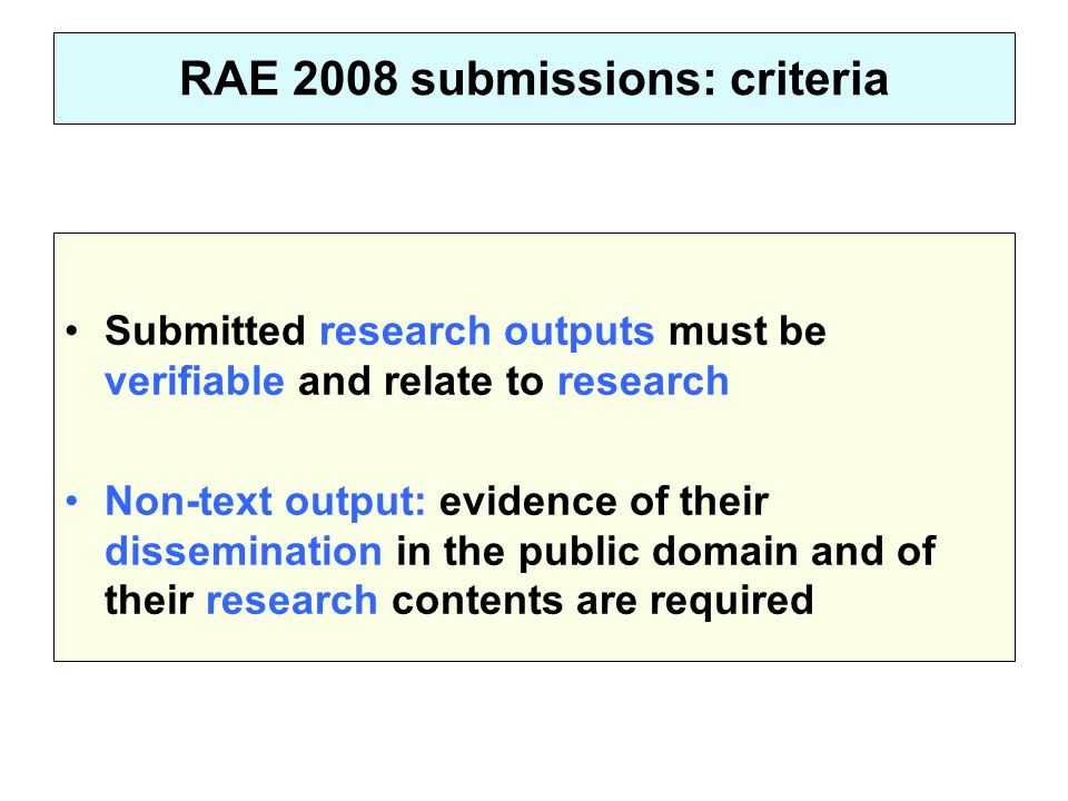 RAE 2008 submissions: criteria Submitted research outputs must be verifiable and relate to research Non-text output: evidence of their dissemination i