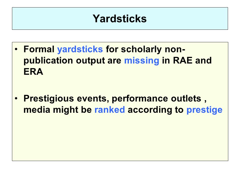 Yardsticks Formal yardsticks for scholarly non- publication output are missing in RAE and ERA Prestigious events, performance outlets, media might be ranked according to prestige