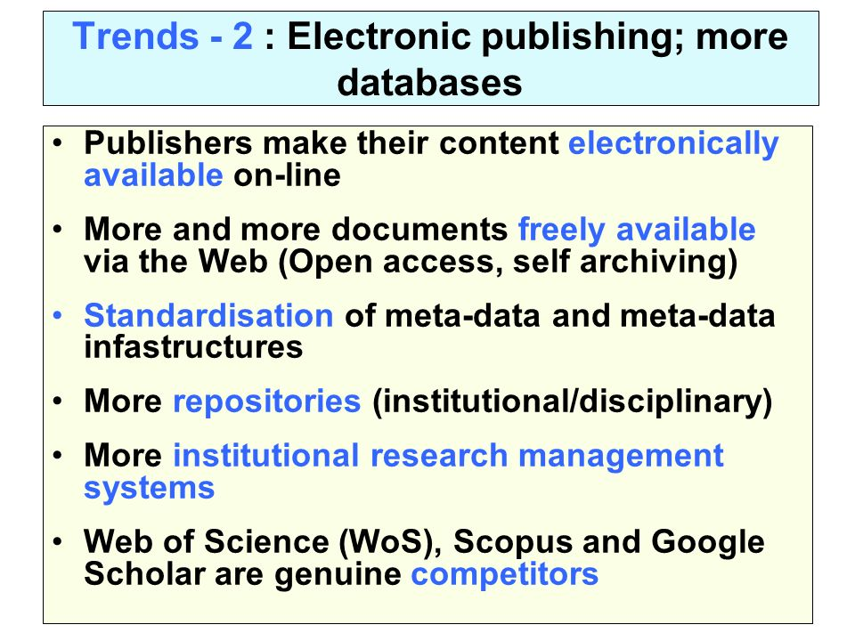 Trends - 2 : Electronic publishing; more databases Publishers make their content electronically available on-line More and more documents freely available via the Web (Open access, self archiving) Standardisation of meta-data and meta-data infastructures More repositories (institutional/disciplinary) More institutional research management systems Web of Science (WoS), Scopus and Google Scholar are genuine competitors
