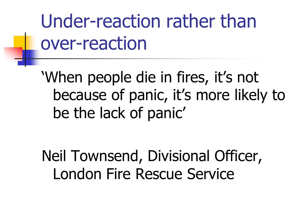 Under-reaction rather than over-reaction When people die in fires, its not because of panic, its more likely to be the lack of panic Neil Townsend, Divisional Officer, London Fire Rescue Service