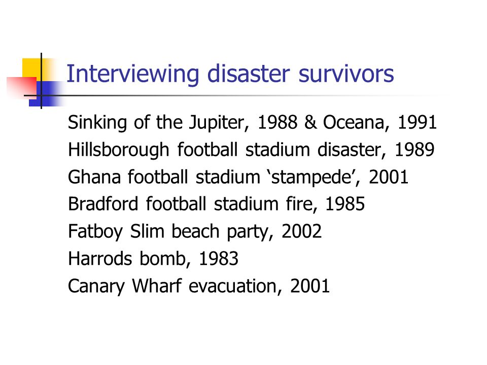 Interviewing disaster survivors Sinking of the Jupiter, 1988 & Oceana, 1991 Hillsborough football stadium disaster, 1989 Ghana football stadium stampede, 2001 Bradford football stadium fire, 1985 Fatboy Slim beach party, 2002 Harrods bomb, 1983 Canary Wharf evacuation, 2001