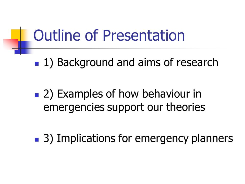 Outline of Presentation 1) Background and aims of research 2) Examples of how behaviour in emergencies support our theories 3) Implications for emerge