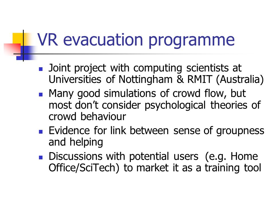 VR evacuation programme Joint project with computing scientists at Universities of Nottingham & RMIT (Australia) Many good simulations of crowd flow,
