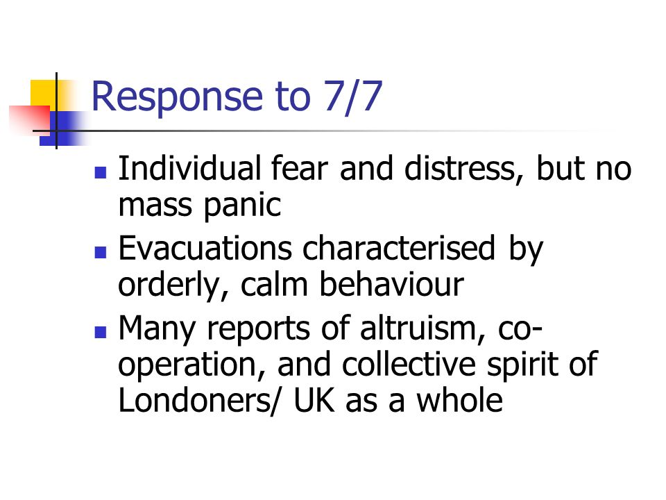 Response to 7/7 Individual fear and distress, but no mass panic Evacuations characterised by orderly, calm behaviour Many reports of altruism, co- ope