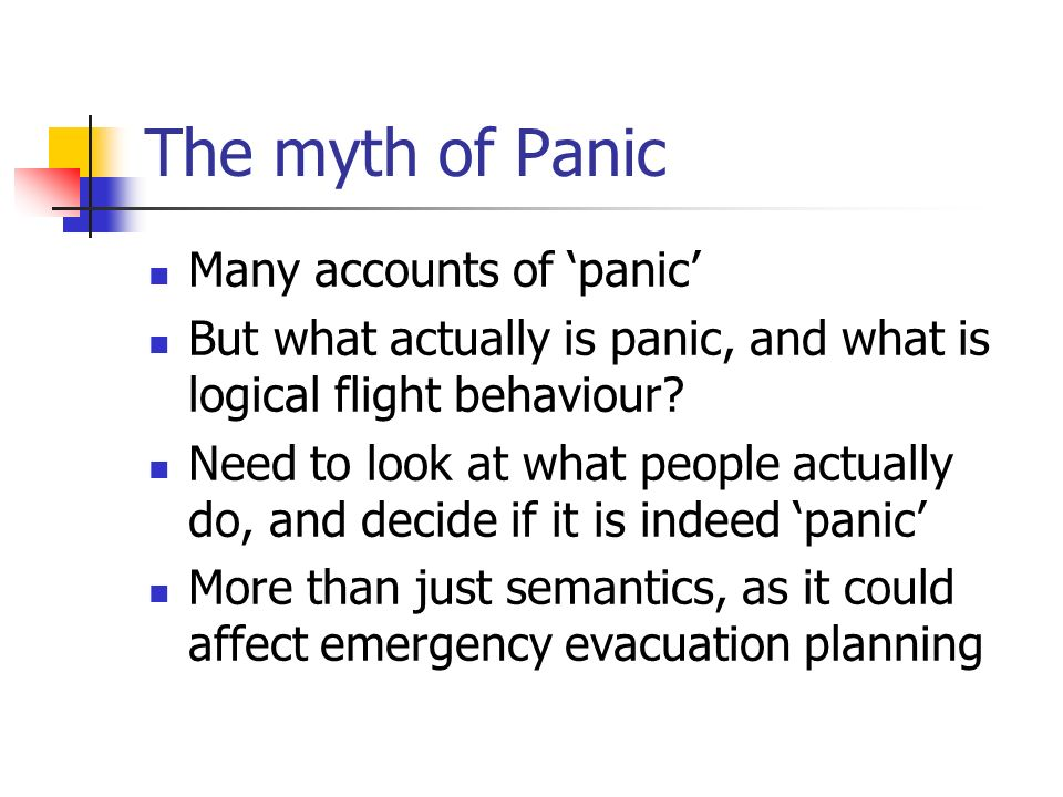The myth of Panic Many accounts of panic But what actually is panic, and what is logical flight behaviour? Need to look at what people actually do, an