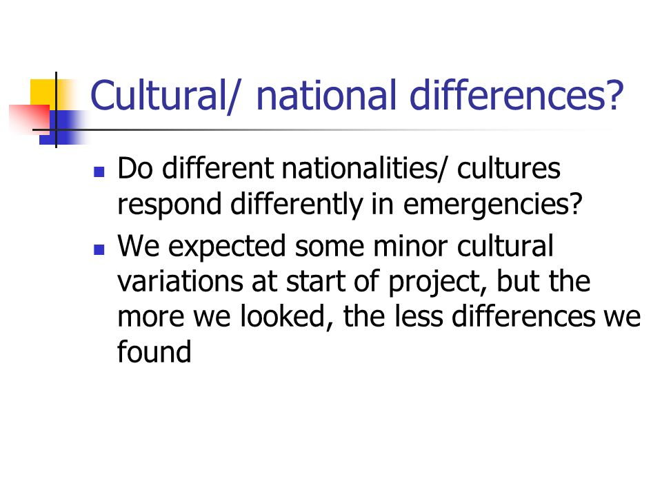 Cultural/ national differences? Do different nationalities/ cultures respond differently in emergencies? We expected some minor cultural variations at
