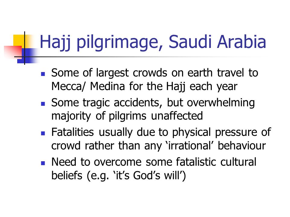 Hajj pilgrimage, Saudi Arabia Some of largest crowds on earth travel to Mecca/ Medina for the Hajj each year Some tragic accidents, but overwhelming majority of pilgrims unaffected Fatalities usually due to physical pressure of crowd rather than any irrational behaviour Need to overcome some fatalistic cultural beliefs (e.g.