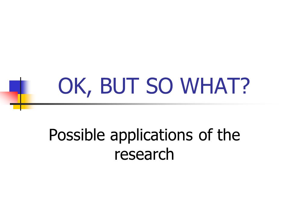 OK, BUT SO WHAT Possible applications of the research