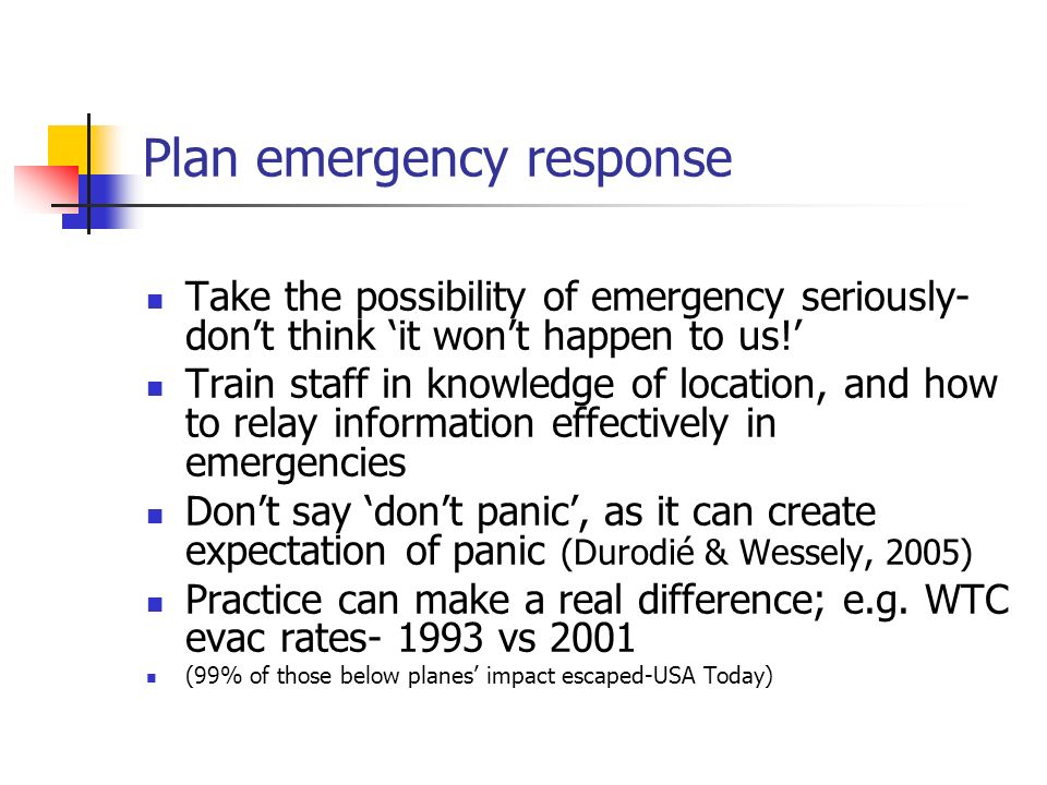 Plan emergency response Take the possibility of emergency seriously- dont think it wont happen to us! Train staff in knowledge of location, and how to