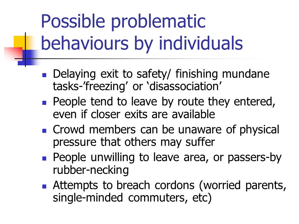 Possible problematic behaviours by individuals Delaying exit to safety/ finishing mundane tasks-freezing or disassociation People tend to leave by rou
