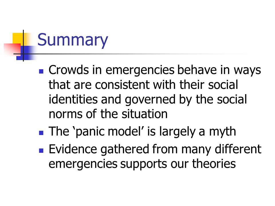Summary Crowds in emergencies behave in ways that are consistent with their social identities and governed by the social norms of the situation The panic model is largely a myth Evidence gathered from many different emergencies supports our theories
