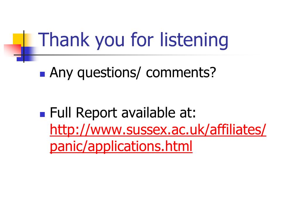 Thank you for listening Any questions/ comments? Full Report available at: http://www.sussex.ac.uk/affiliates/ panic/applications.html http://www.suss