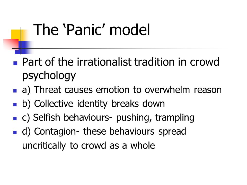 The Panic model Part of the irrationalist tradition in crowd psychology a) Threat causes emotion to overwhelm reason b) Collective identity breaks down c) Selfish behaviours- pushing, trampling d) Contagion- these behaviours spread uncritically to crowd as a whole