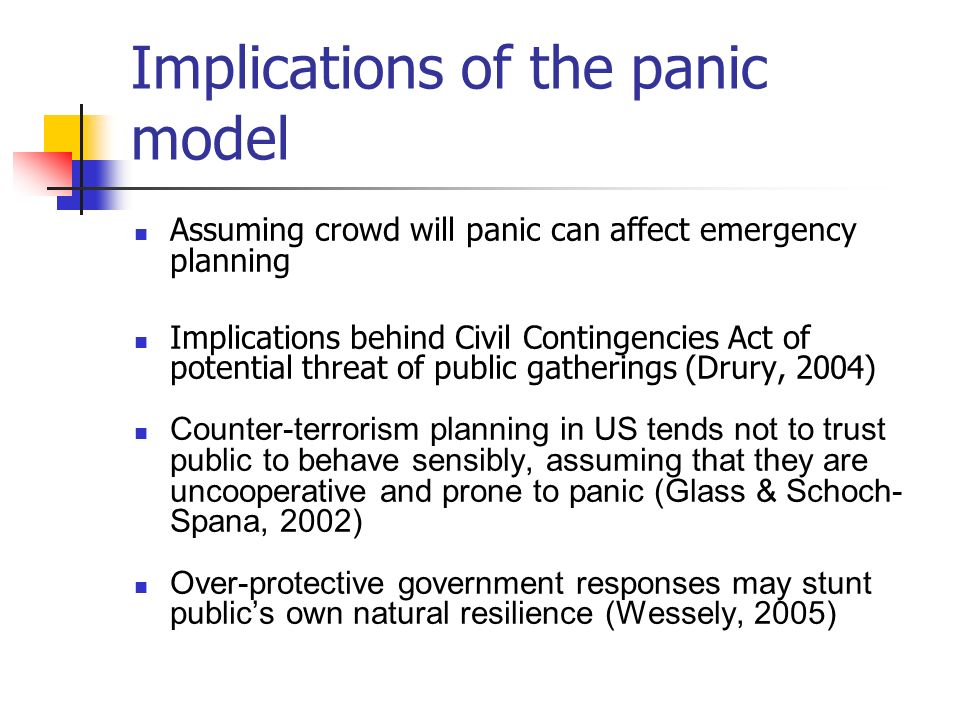 Implications of the panic model Assuming crowd will panic can affect emergency planning Implications behind Civil Contingencies Act of potential threat of public gatherings (Drury, 2004) Counter-terrorism planning in US tends not to trust public to behave sensibly, assuming that they are uncooperative and prone to panic (Glass & Schoch- Spana, 2002) Over-protective government responses may stunt publics own natural resilience (Wessely, 2005)