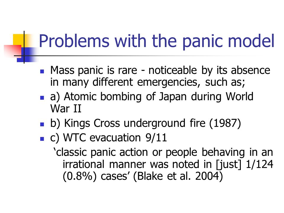 Problems with the panic model Mass panic is rare - noticeable by its absence in many different emergencies, such as; a) Atomic bombing of Japan during World War II b) Kings Cross underground fire (1987) c) WTC evacuation 9/11 classic panic action or people behaving in an irrational manner was noted in [just] 1/124 (0.8%) cases (Blake et al.