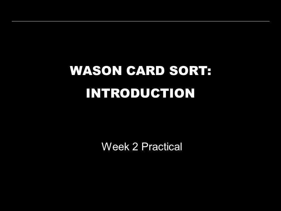 WASON CARD SORT: INTRODUCTION Week 2 Practical