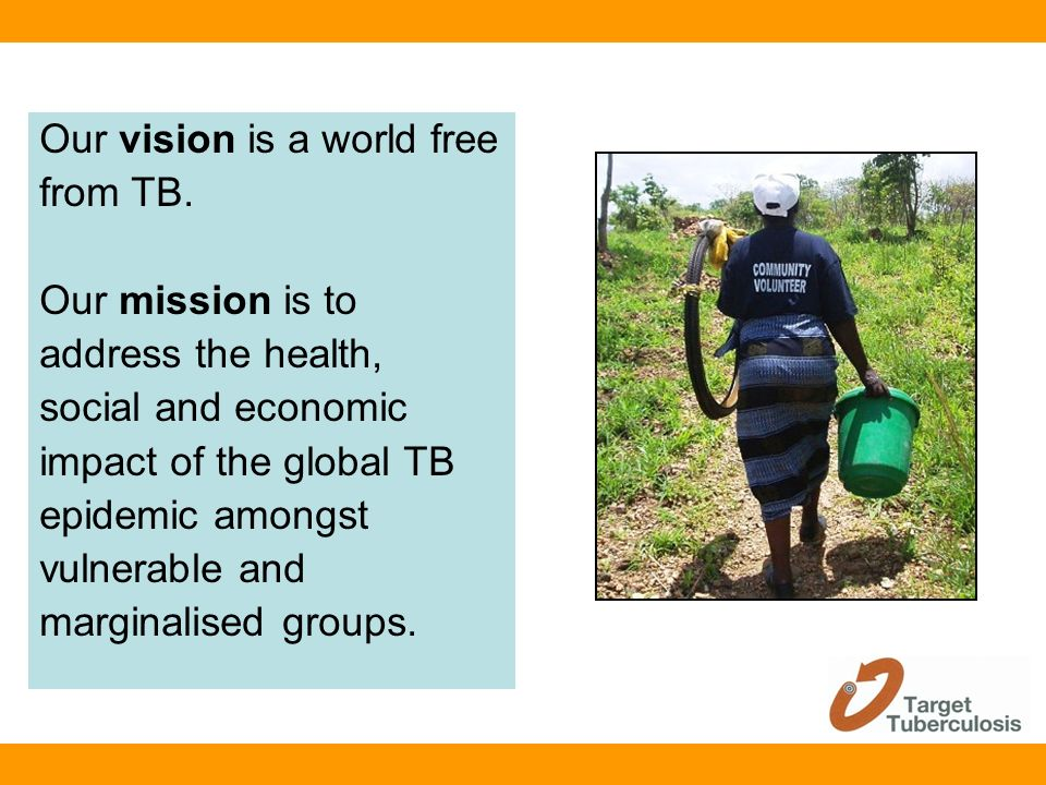Our vision is a world free from TB. Our mission is to address the health, social and economic impact of the global TB epidemic amongst vulnerable and