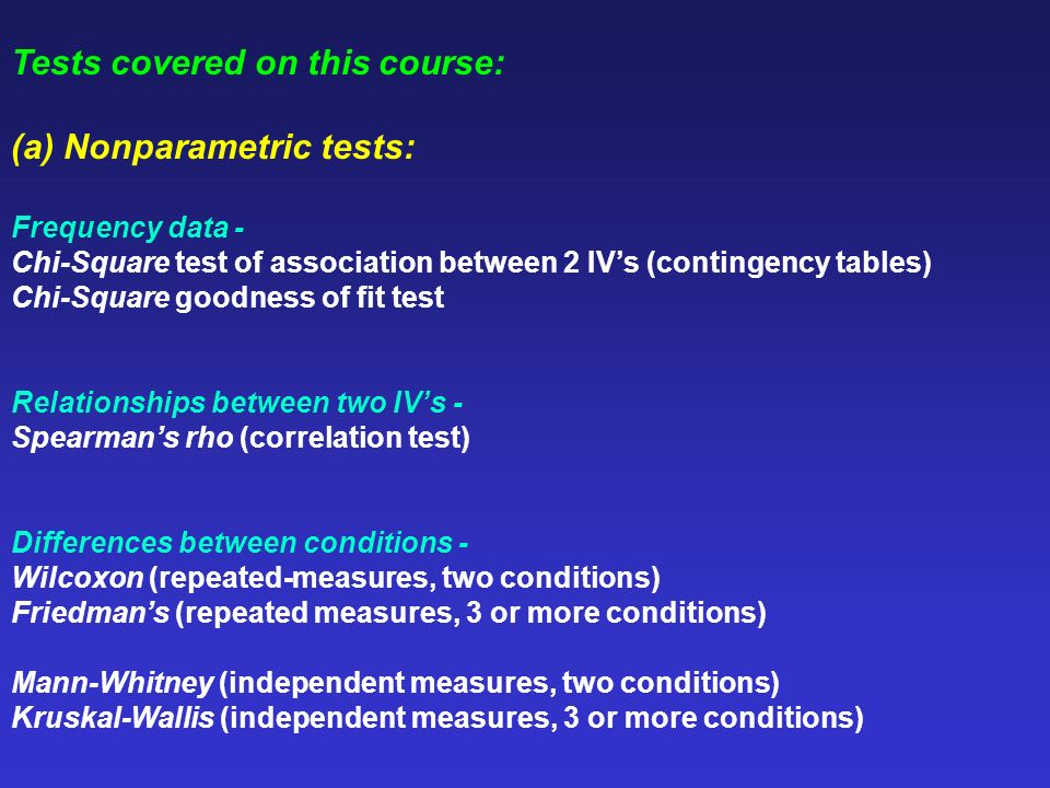 Tests covered on this course: (a) Nonparametric tests: Frequency data - Chi-Square test of association between 2 IVs (contingency tables) Chi-Square g