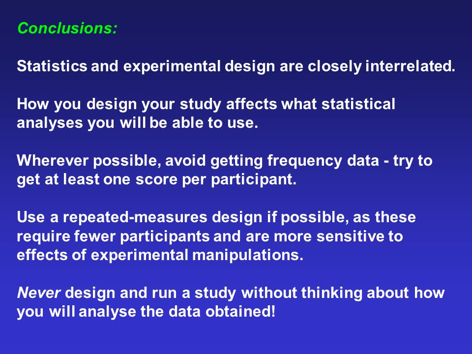 Conclusions: Statistics and experimental design are closely interrelated. How you design your study affects what statistical analyses you will be able